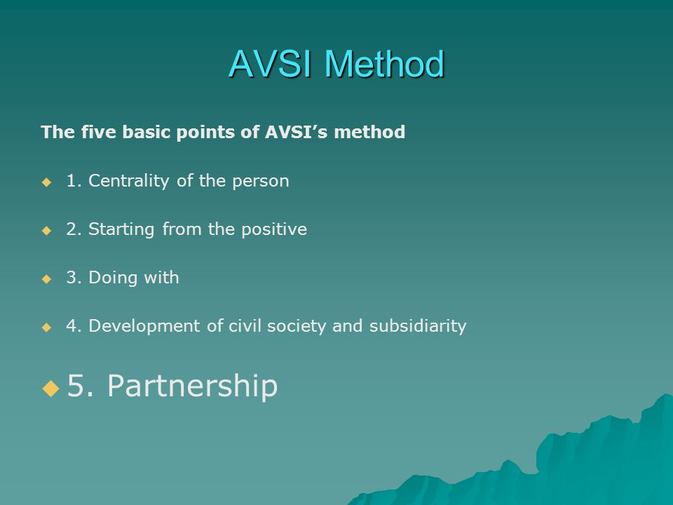 AVSI Method The five basic points of AVSI's method   1. Centrality of the person   2. Starting from the positive   3. Doing with   4. Developm