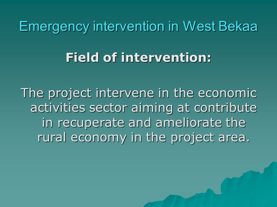 Emergency intervention in West Bekaa Field of intervention: The project intervene in the economic activities sector aiming at contribute in recuperate and ameliorate the rural economy in the project area.