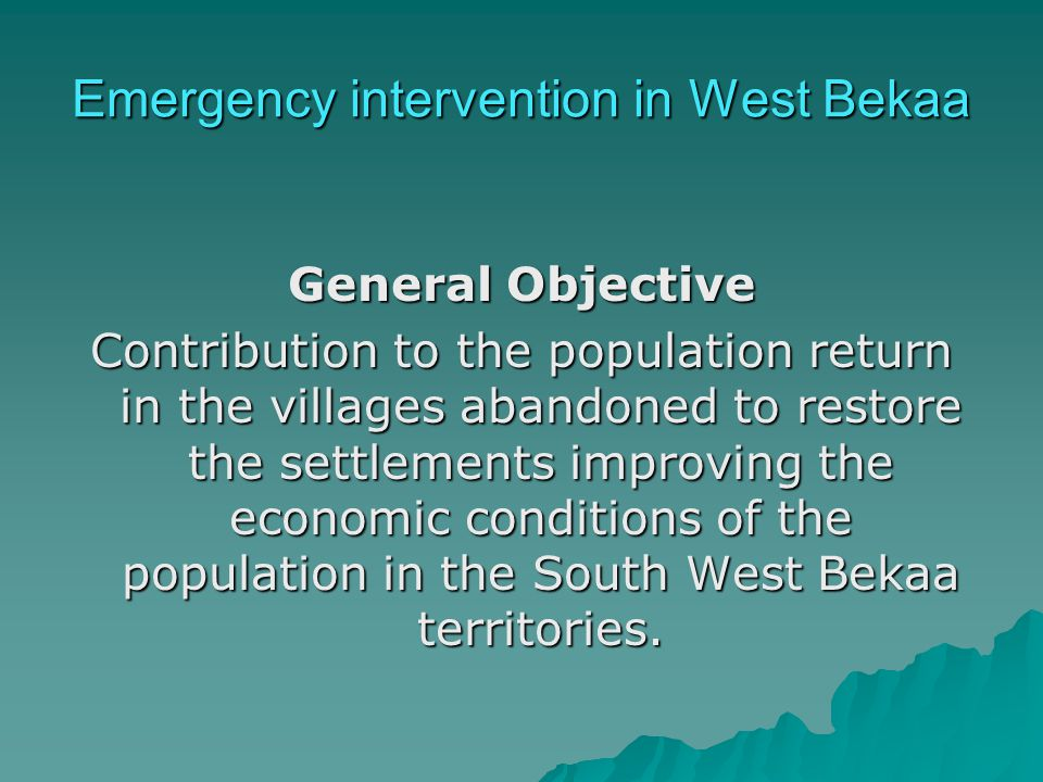 Emergency intervention in West Bekaa General Objective Contribution to the population return in the villages abandoned to restore the settlements improving the economic conditions of the population in the South West Bekaa territories.