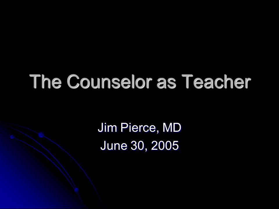 The Counselor as Teacher Jim Pierce, MD June 30, 2005