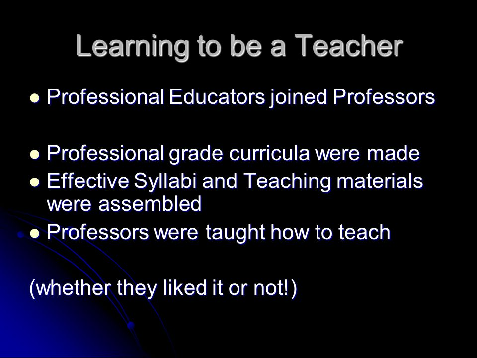 Learning to be a Teacher Professional Educators joined Professors Professional Educators joined Professors Professional grade curricula were made Professional grade curricula were made Effective Syllabi and Teaching materials were assembled Effective Syllabi and Teaching materials were assembled Professors were taught how to teach Professors were taught how to teach (whether they liked it or not!)