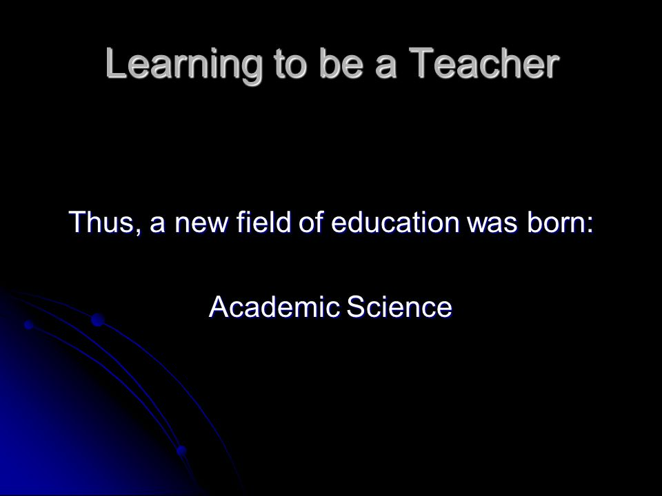 Learning to be a Teacher Thus, a new field of education was born: Academic Science