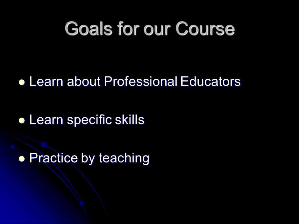 Goals for our Course Learn about Professional Educators Learn about Professional Educators Learn specific skills Learn specific skills Practice by teaching Practice by teaching