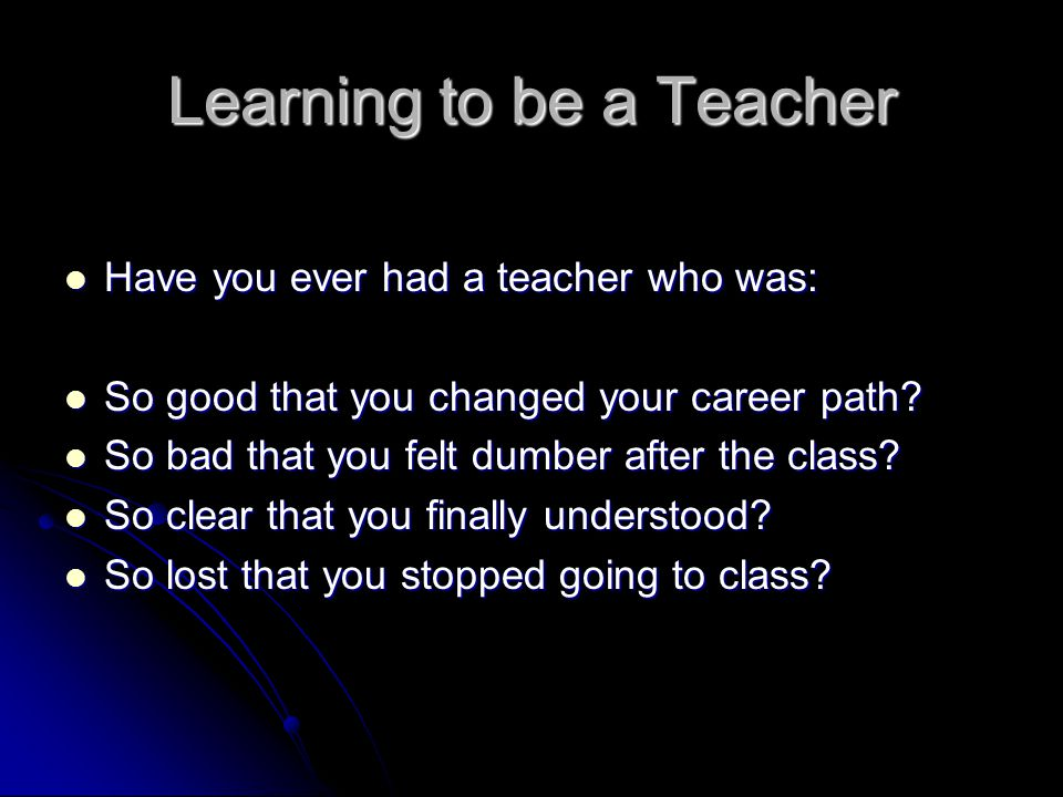 Learning to be a Teacher Have you ever had a teacher who was: Have you ever had a teacher who was: So good that you changed your career path.