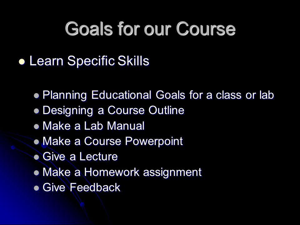 Goals for our Course Learn Specific Skills Learn Specific Skills Planning Educational Goals for a class or lab Planning Educational Goals for a class or lab Designing a Course Outline Designing a Course Outline Make a Lab Manual Make a Lab Manual Make a Course Powerpoint Make a Course Powerpoint Give a Lecture Give a Lecture Make a Homework assignment Make a Homework assignment Give Feedback Give Feedback