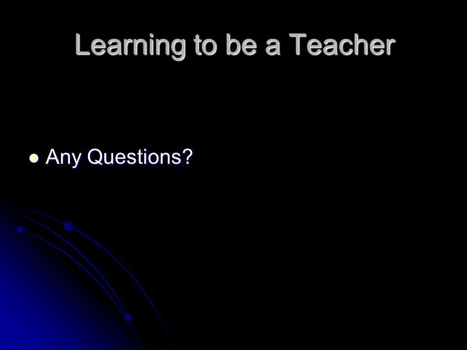 Learning to be a Teacher Any Questions? Any Questions?