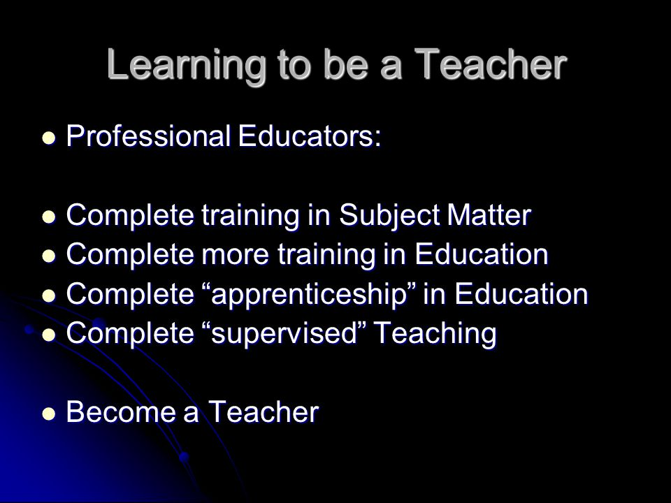 Learning to be a Teacher Professional Educators: Professional Educators: Complete training in Subject Matter Complete training in Subject Matter Complete more training in Education Complete more training in Education Complete apprenticeship in Education Complete apprenticeship in Education Complete supervised Teaching Complete supervised Teaching Become a Teacher Become a Teacher