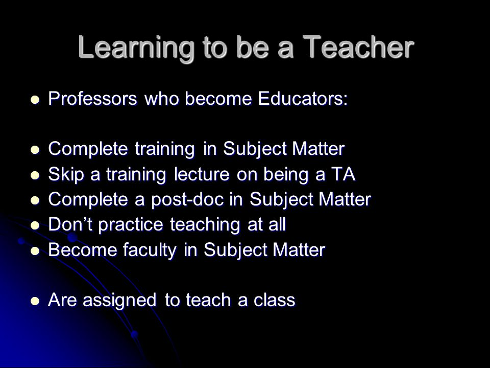 Learning to be a Teacher Professors who become Educators: Professors who become Educators: Complete training in Subject Matter Complete training in Subject Matter Skip a training lecture on being a TA Skip a training lecture on being a TA Complete a post-doc in Subject Matter Complete a post-doc in Subject Matter Don't practice teaching at all Don't practice teaching at all Become faculty in Subject Matter Become faculty in Subject Matter Are assigned to teach a class Are assigned to teach a class