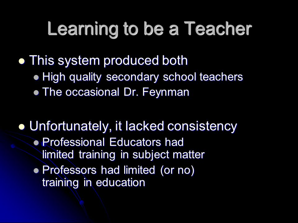 Learning to be a Teacher This system produced both This system produced both High quality secondary school teachers High quality secondary school teachers The occasional Dr.