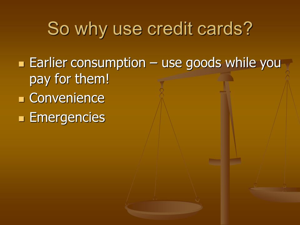 So why use credit cards. Earlier consumption – use goods while you pay for them.
