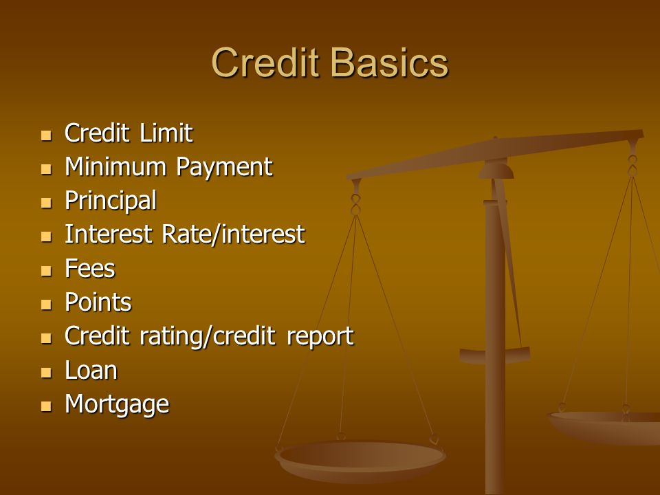 Credit Basics Credit Limit Credit Limit Minimum Payment Minimum Payment Principal Principal Interest Rate/interest Interest Rate/interest Fees Fees Points Points Credit rating/credit report Credit rating/credit report Loan Loan Mortgage Mortgage