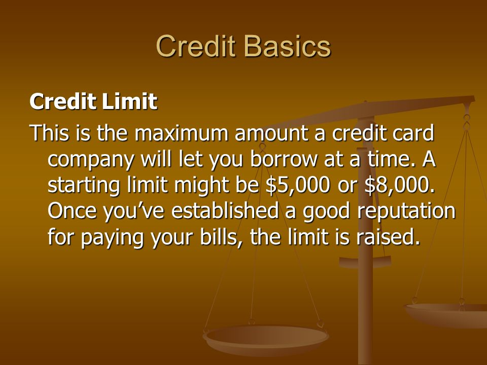 Credit Basics Credit Limit This is the maximum amount a credit card company will let you borrow at a time.