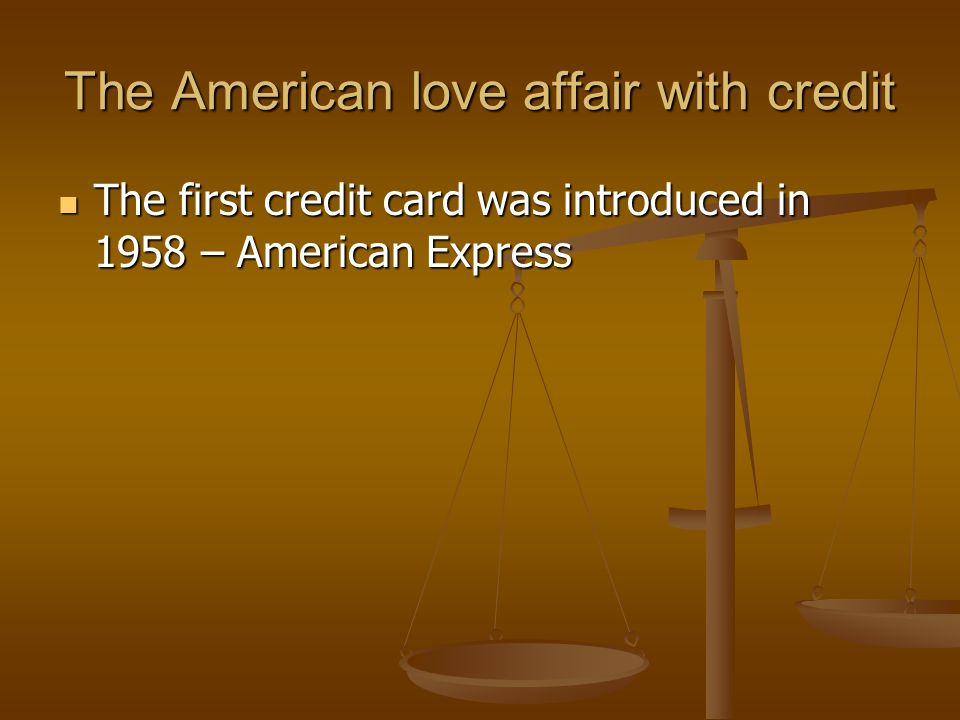 The American love affair with credit The first credit card was introduced in 1958 – American Express The first credit card was introduced in 1958 – American Express