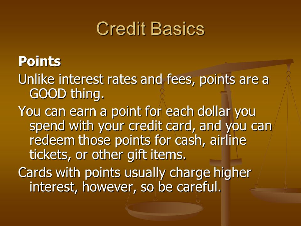 Credit Basics Points Unlike interest rates and fees, points are a GOOD thing.