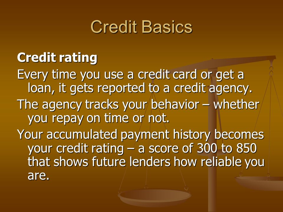 Credit Basics Credit rating Every time you use a credit card or get a loan, it gets reported to a credit agency.