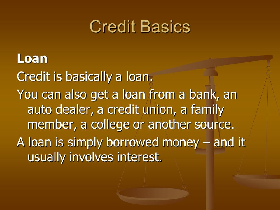 Credit Basics Loan Credit is basically a loan.
