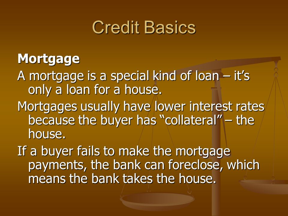 Credit Basics Mortgage A mortgage is a special kind of loan – it's only a loan for a house.