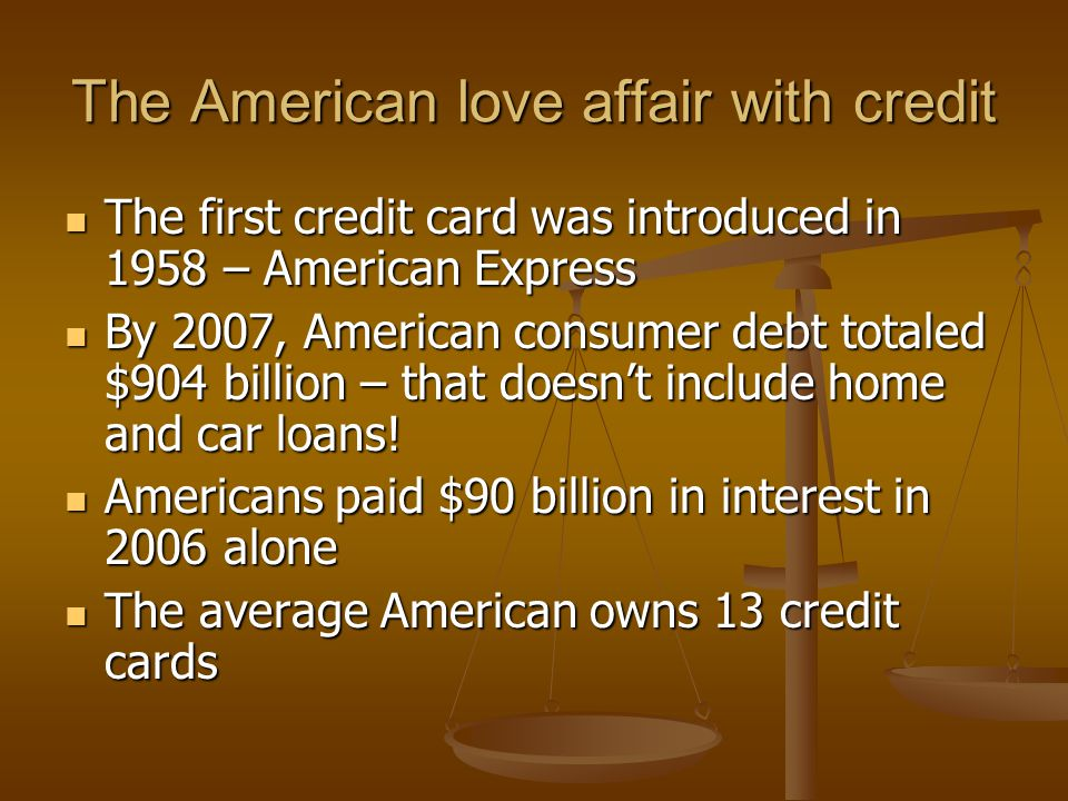 The American love affair with credit The first credit card was introduced in 1958 – American Express The first credit card was introduced in 1958 – American Express By 2007, American consumer debt totaled $904 billion – that doesn't include home and car loans.