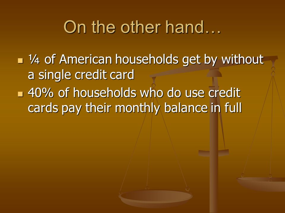 On the other hand… ¼ of American households get by without a single credit card ¼ of American households get by without a single credit card 40% of households who do use credit cards pay their monthly balance in full 40% of households who do use credit cards pay their monthly balance in full So, 45% of American households have all of the consumer debt.