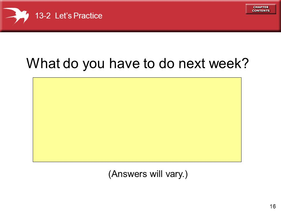 16 (Answers will vary.) 13-2 Let's Practice What do you have to do next week?