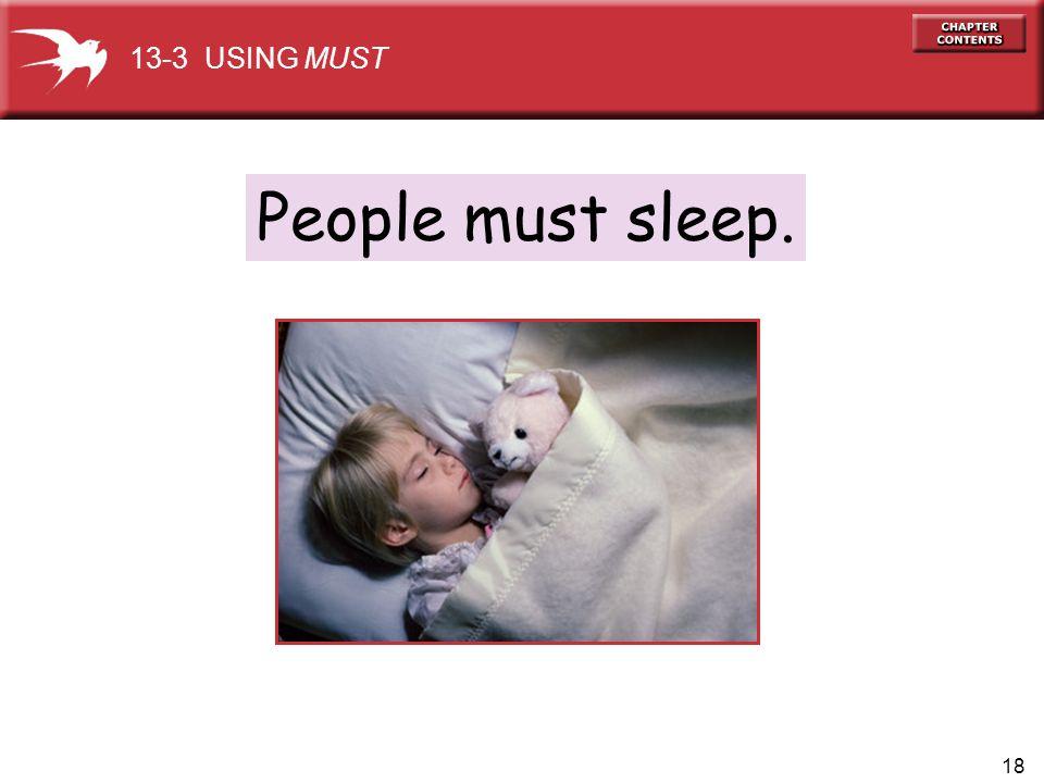 18 People must sleep. 13-3 USING MUST
