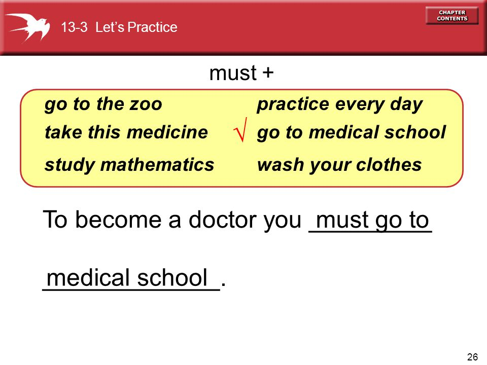 26 To become a doctor you _________ _____________. go to the zoo take this medicine study mathematics practice every day go to medical school wash you