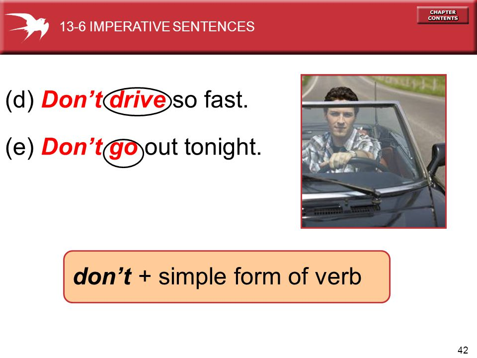 42 (d) Don't drive so fast. (e) Don't go out tonight. don't + simple form of verb 13-6 IMPERATIVE SENTENCES