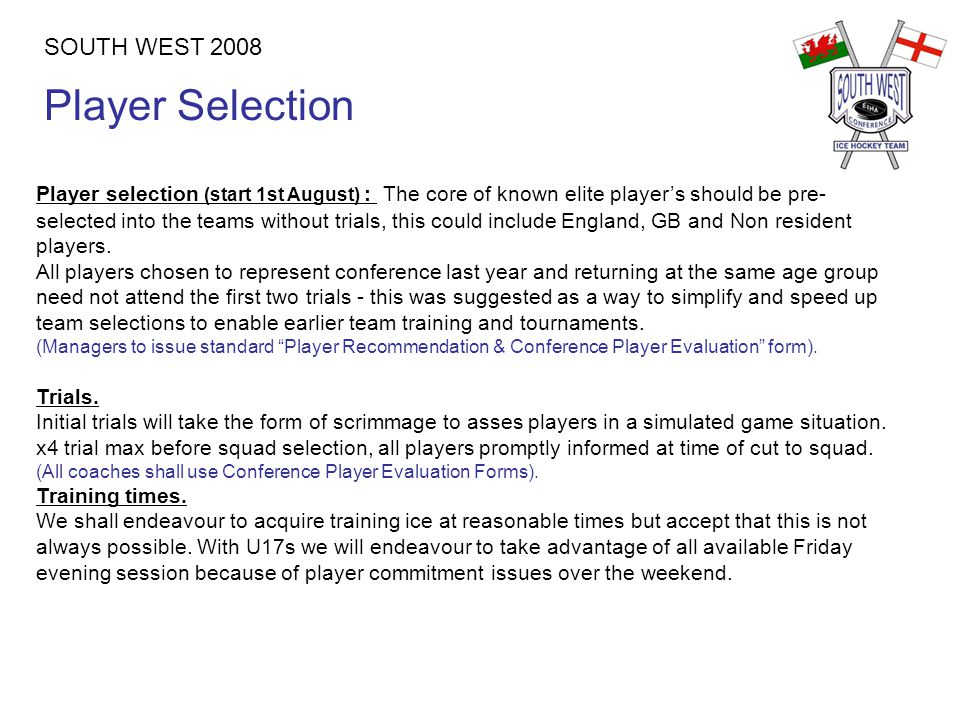 Player Selection SOUTH WEST 2008 Player selection (start 1st August) : The core of known elite player's should be pre- selected into the teams without trials, this could include England, GB and Non resident players.