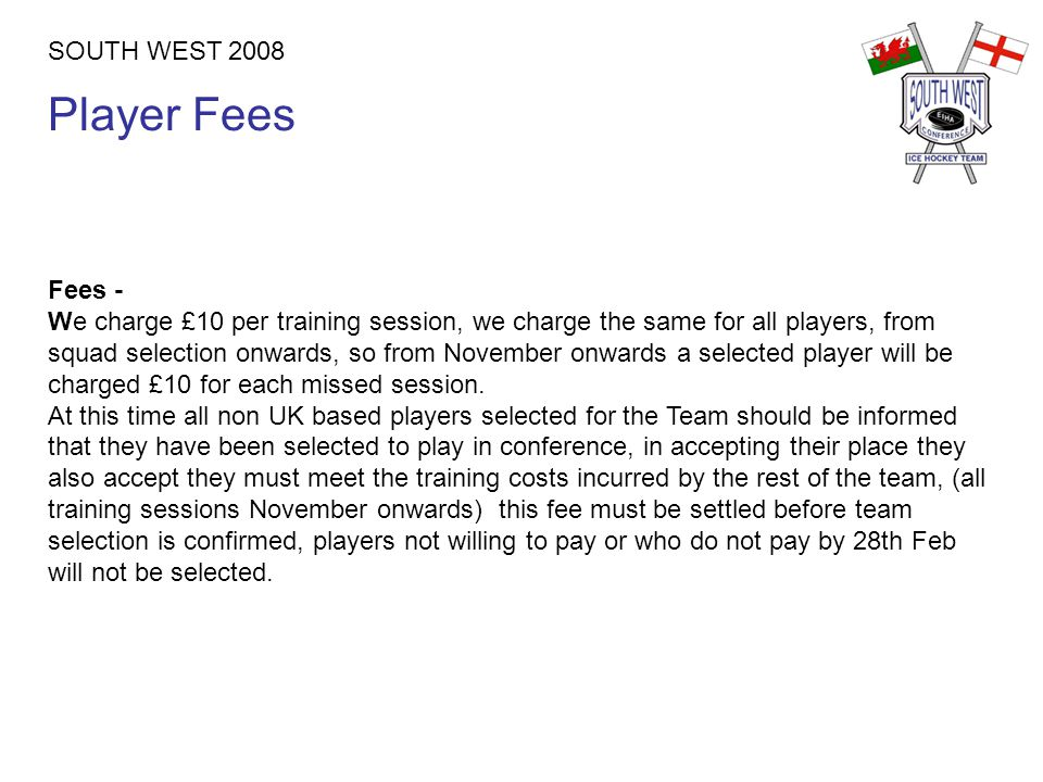 Player Fees SOUTH WEST 2008 Fees - We charge £10 per training session, we charge the same for all players, from squad selection onwards, so from November onwards a selected player will be charged £10 for each missed session.