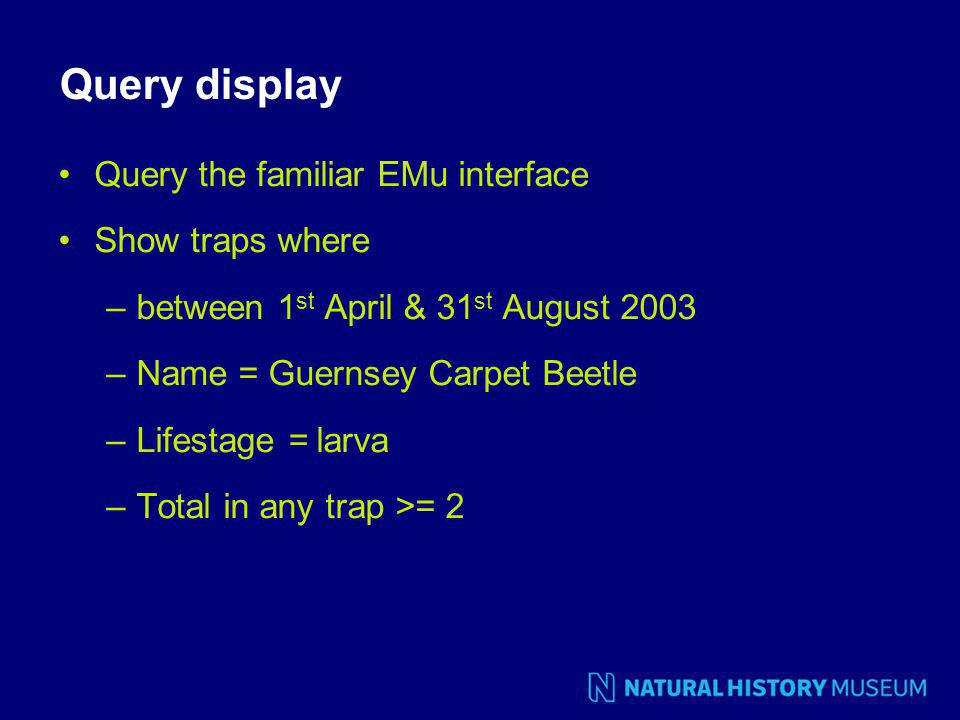 Query display Query the familiar EMu interface Show traps where –between 1 st April & 31 st August 2003 –Name = Guernsey Carpet Beetle –Lifestage = larva –Total in any trap >= 2