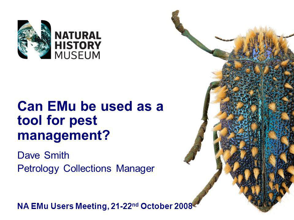 Dave Smith Petrology Collections Manager NA EMu Users Meeting, 21-22 nd October 2008 Can EMu be used as a tool for pest management