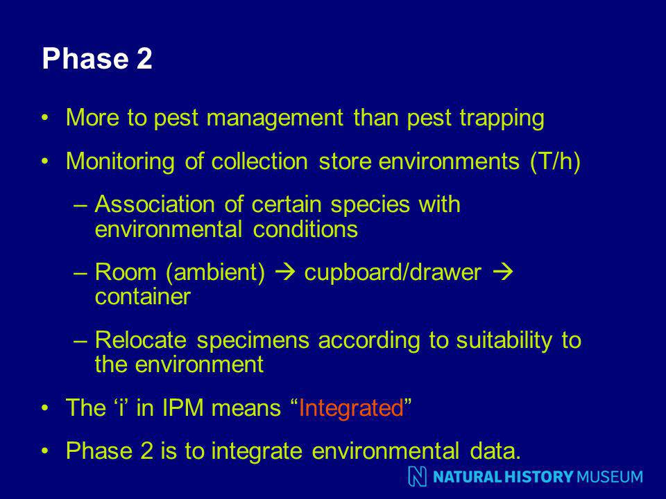 Phase 2 More to pest management than pest trapping Monitoring of collection store environments (T/h) –Association of certain species with environmental conditions –Room (ambient)  cupboard/drawer  container –Relocate specimens according to suitability to the environment The 'i' in IPM means Integrated Phase 2 is to integrate environmental data.