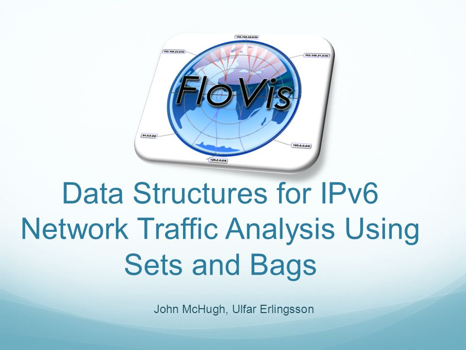 John McHugh, Ulfar Erlingsson Data Structures for IPv6 Network Traffic Analysis Using Sets and Bags