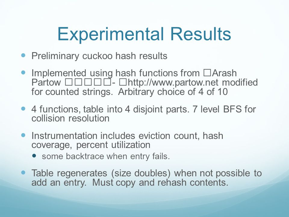Experimental Results Preliminary cuckoo hash results Implemented using hash functions from Arash Partow - http://www.partow.net modified for counted strings.