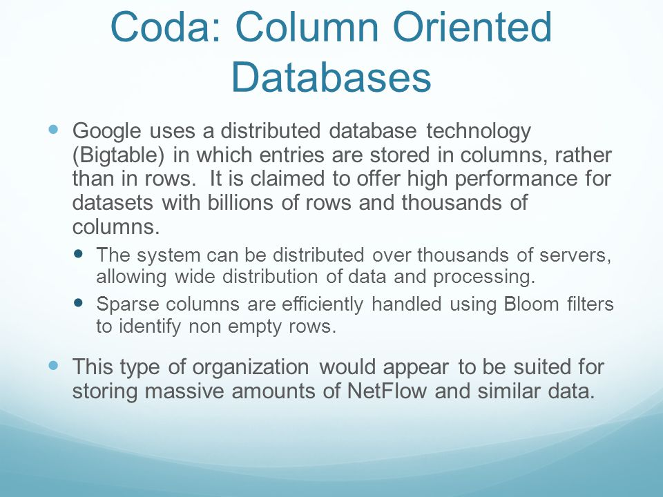 Coda: Column Oriented Databases Google uses a distributed database technology (Bigtable) in which entries are stored in columns, rather than in rows.