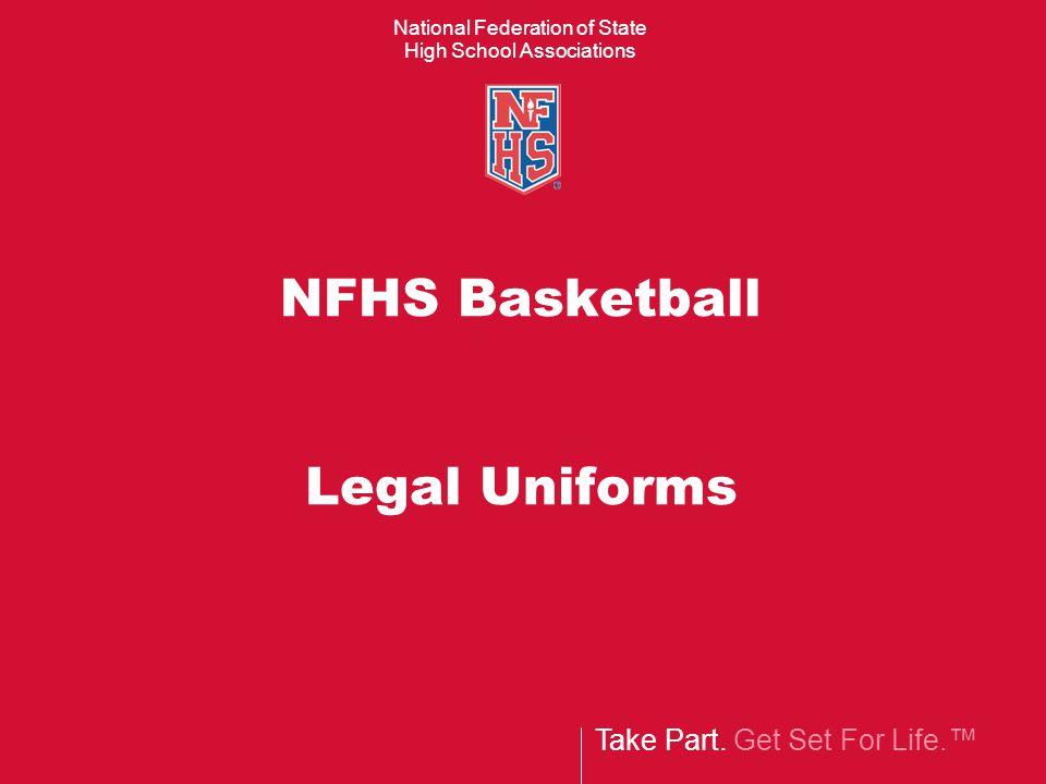 Take Part. Get Set For Life.™ National Federation of State High School Associations NFHS Basketball Legal Uniforms