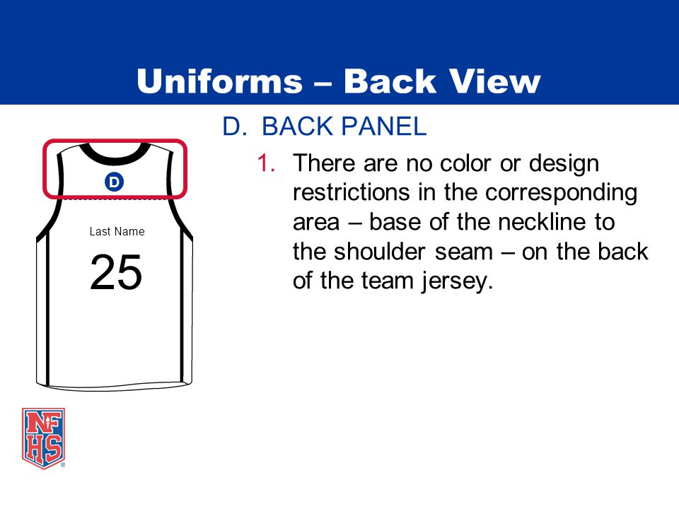Uniforms – Back View D.BACK PANEL 1.There are no color or design restrictions in the corresponding area – base of the neckline to the shoulder seam – on the back of the team jersey.