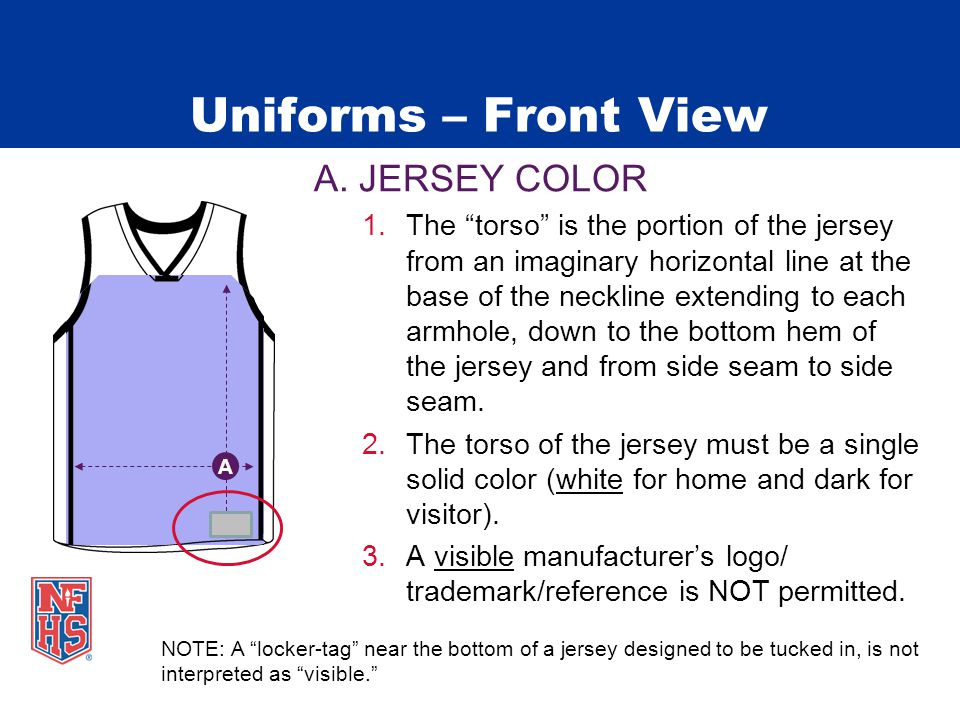 """Uniforms – Front View A. JERSEY COLOR 1.The """"torso"""" is the portion of the jersey from an imaginary horizontal line at the base of the neckline extendi"""