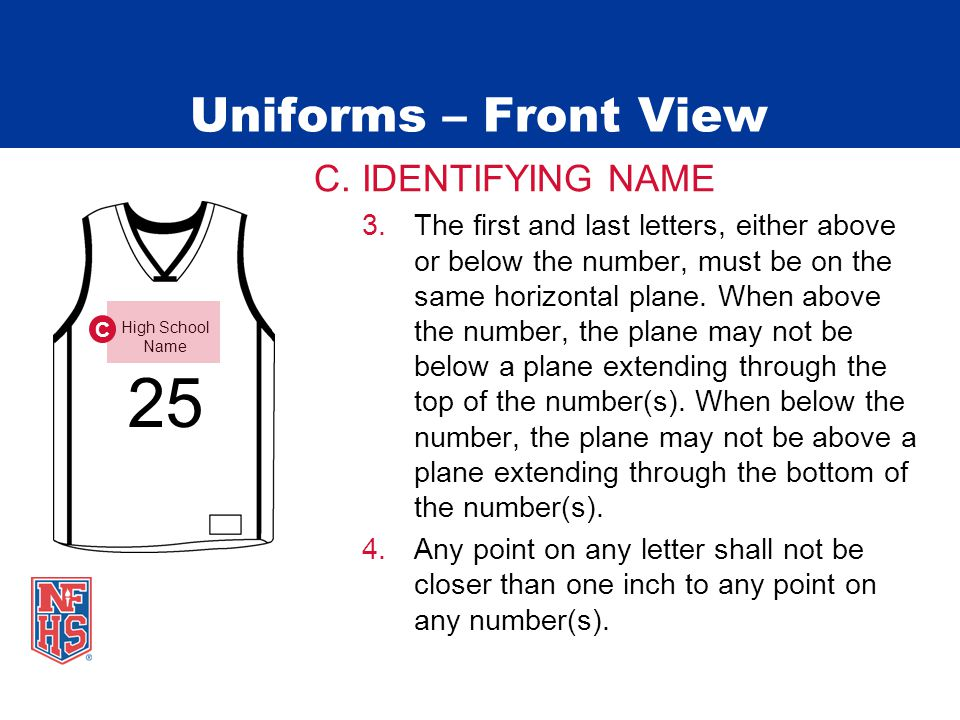 Uniforms – Front View C. IDENTIFYING NAME 3.The first and last letters, either above or below the number, must be on the same horizontal plane. When a