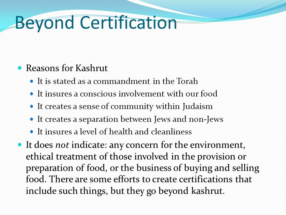 Beyond Certification Reasons for Kashrut It is stated as a commandment in the Torah It insures a conscious involvement with our food It creates a sense of community within Judaism It creates a separation between Jews and non-Jews It insures a level of health and cleanliness It does not indicate: any concern for the environment, ethical treatment of those involved in the provision or preparation of food, or the business of buying and selling food.