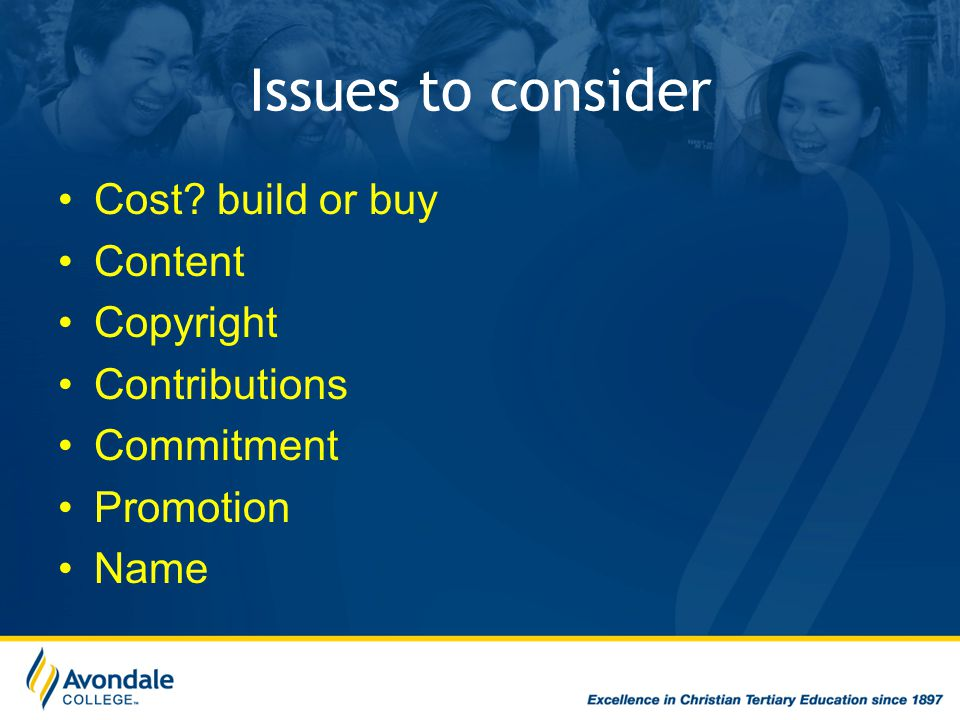Issues to consider Cost build or buy Content Copyright Contributions Commitment Promotion Name