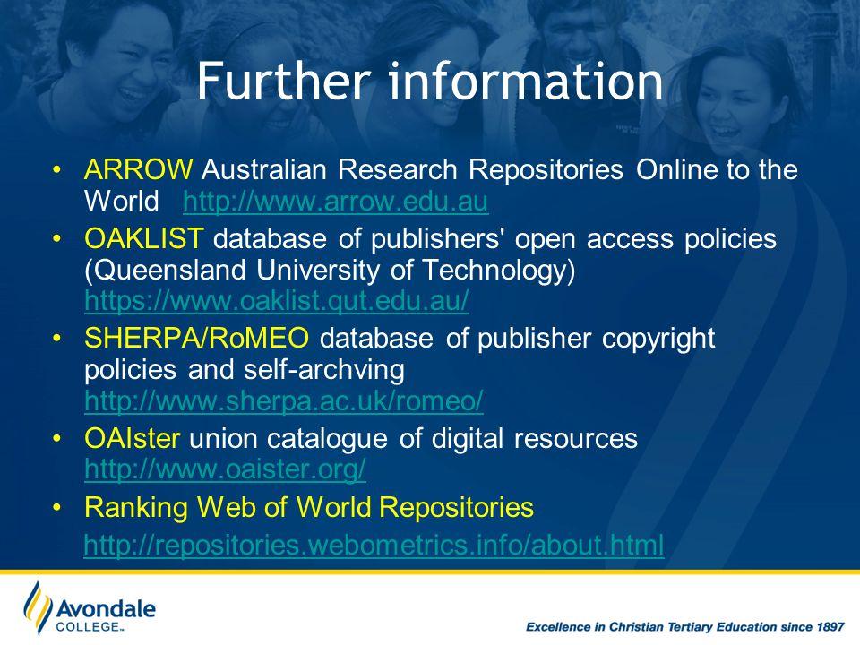 Further information ARROW Australian Research Repositories Online to the World http://www.arrow.edu.auhttp://www.arrow.edu.au OAKLIST database of publishers open access policies (Queensland University of Technology) https://www.oaklist.qut.edu.au/ https://www.oaklist.qut.edu.au/ SHERPA/RoMEO database of publisher copyright policies and self-archving http://www.sherpa.ac.uk/romeo/ http://www.sherpa.ac.uk/romeo/ OAIster union catalogue of digital resources http://www.oaister.org/ http://www.oaister.org/ Ranking Web of World Repositories http://repositories.webometrics.info/about.html