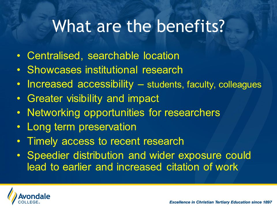 What are the benefits? Centralised, searchable location Showcases institutional research Increased accessibility – students, faculty, colleagues Great