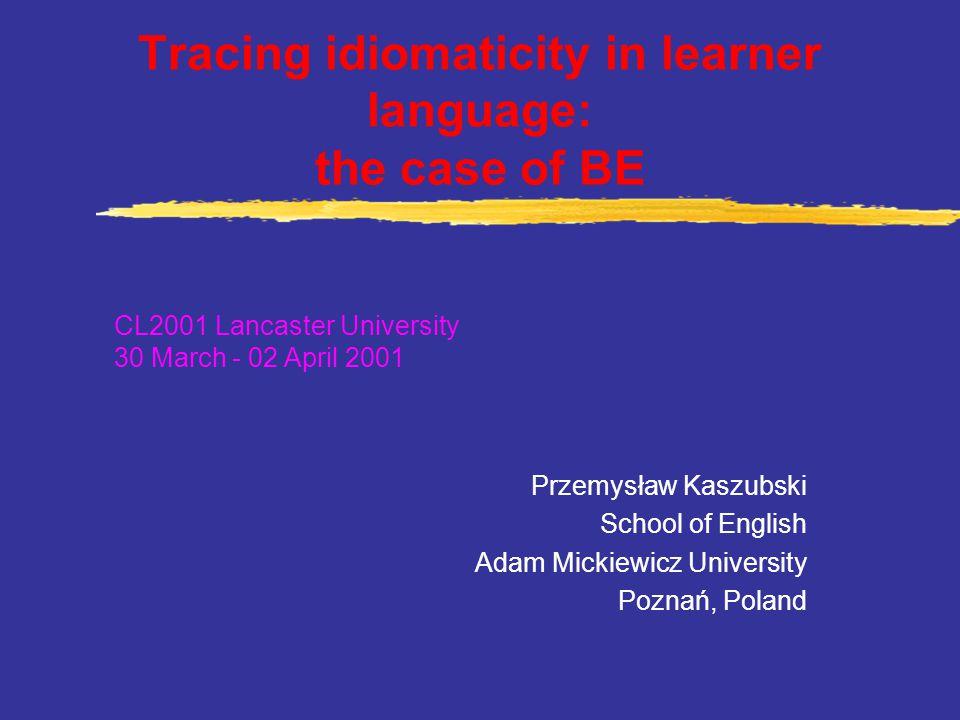 Tracing idiomaticity in learner language: the case of BE Przemysław Kaszubski School of English Adam Mickiewicz University Poznań, Poland CL2001 Lancaster University 30 March - 02 April 2001