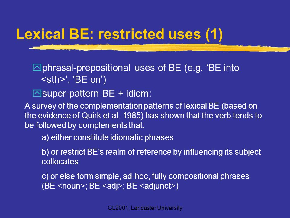 CL2001, Lancaster University Lexical BE: restricted uses (1) yphrasal-prepositional uses of BE (e.g. 'BE into ', 'BE on') ysuper-pattern BE + idiom: A