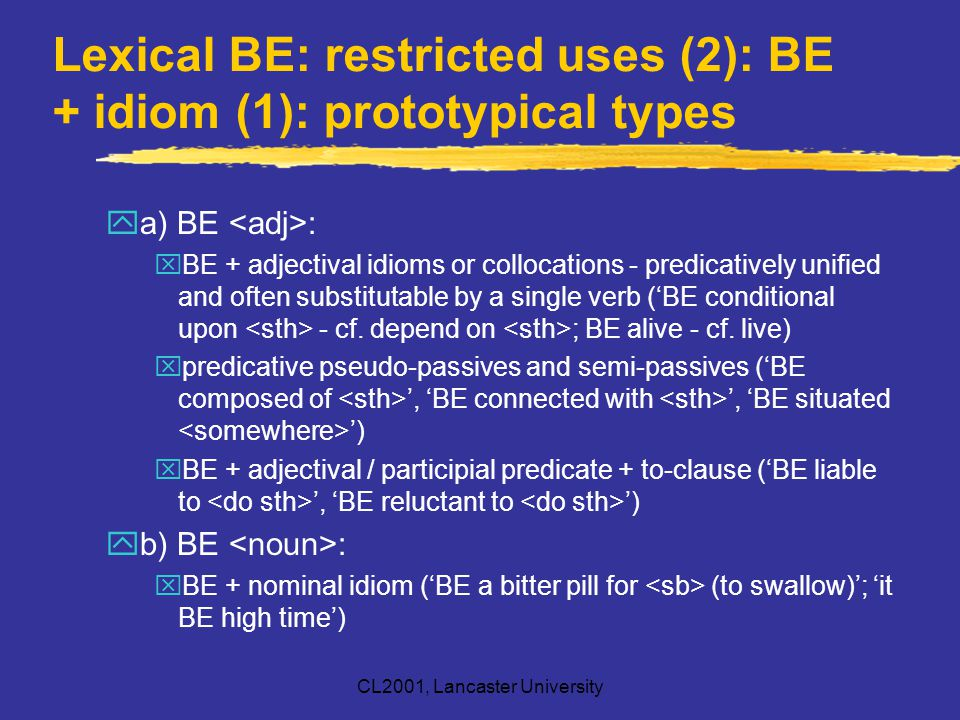 CL2001, Lancaster University Lexical BE: restricted uses (2): BE + idiom (1): prototypical types ya) BE : xBE + adjectival idioms or collocations - pr