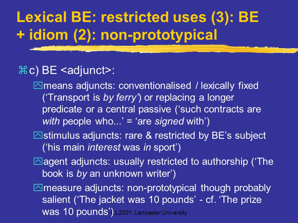 CL2001, Lancaster University Lexical BE: restricted uses (3): BE + idiom (2): non-prototypical zc) BE : ymeans adjuncts: conventionalised / lexically