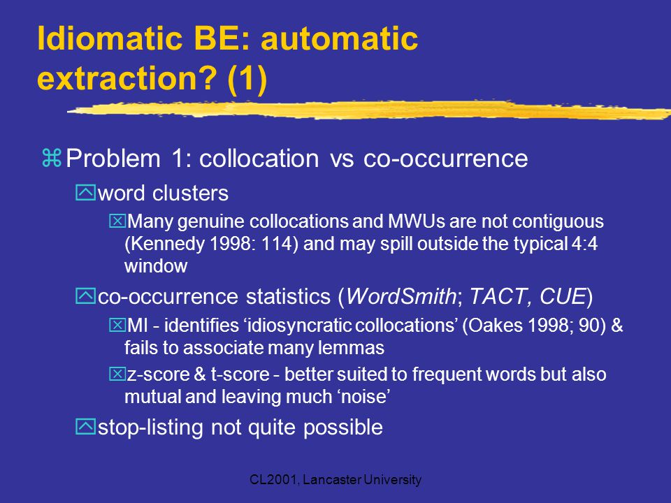 CL2001, Lancaster University Idiomatic BE: automatic extraction? (1) zProblem 1: collocation vs co-occurrence yword clusters xMany genuine collocation