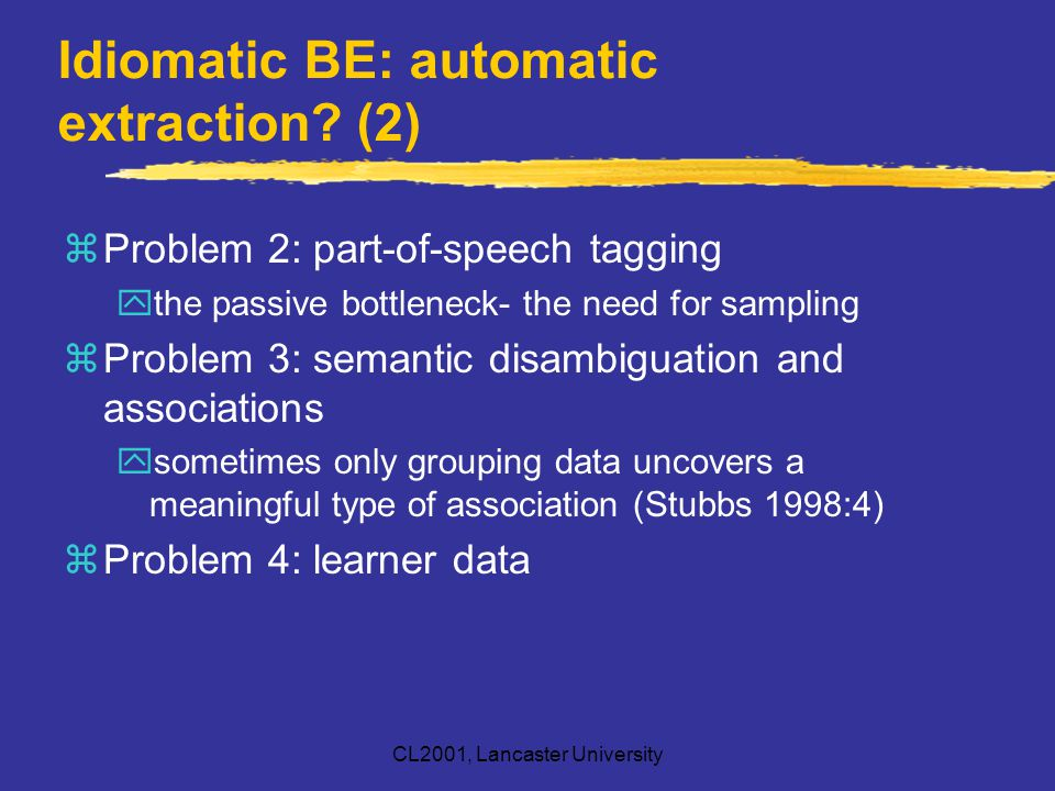 CL2001, Lancaster University Idiomatic BE: automatic extraction? (2) zProblem 2: part-of-speech tagging ythe passive bottleneck- the need for sampling