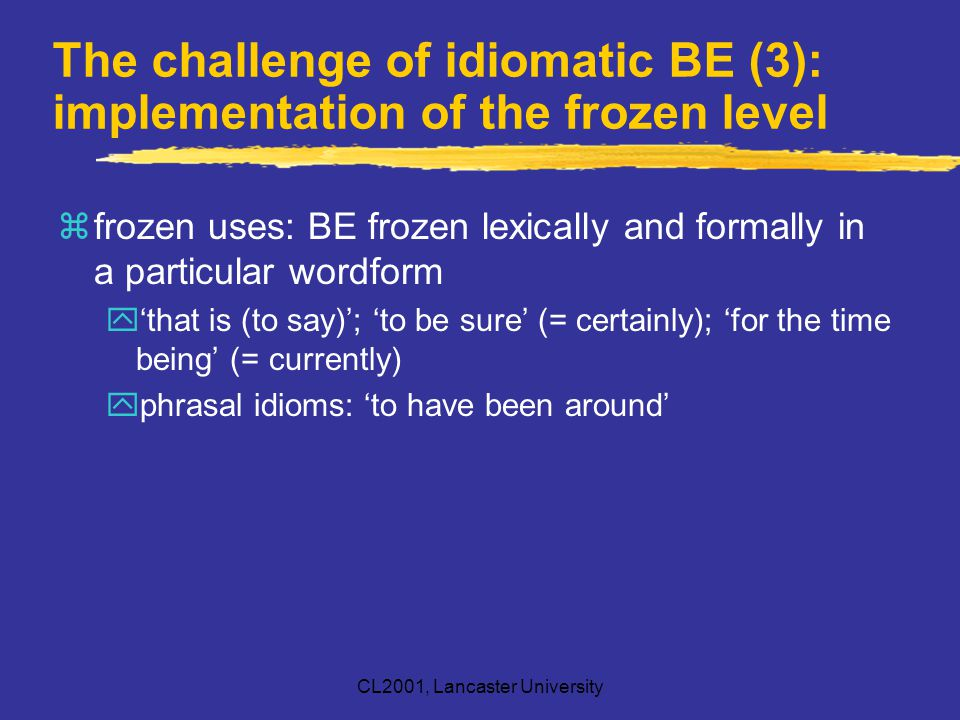 CL2001, Lancaster University The challenge of idiomatic BE (3): implementation of the frozen level zfrozen uses: BE frozen lexically and formally in a